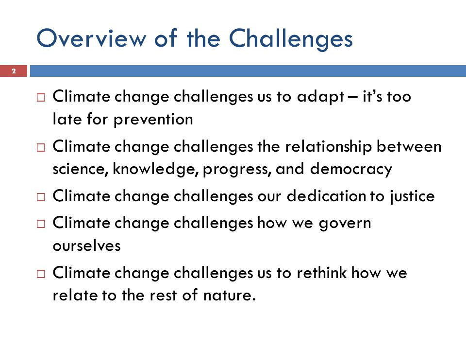 Overview of the Challenges  Climate change challenges us to adapt – it's too late for prevention  Climate change challenges the relationship between science, knowledge, progress, and democracy  Climate change challenges our dedication to justice  Climate change challenges how we govern ourselves  Climate change challenges us to rethink how we relate to the rest of nature.