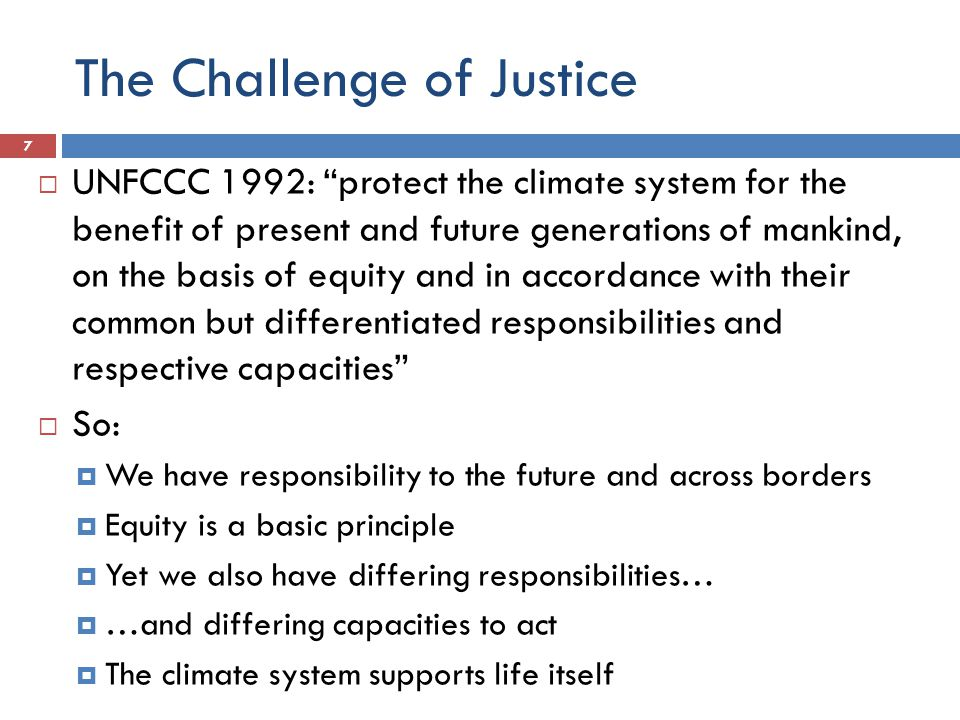 The Challenge of Justice  UNFCCC 1992: protect the climate system for the benefit of present and future generations of mankind, on the basis of equity and in accordance with their common but differentiated responsibilities and respective capacities  So:  We have responsibility to the future and across borders  Equity is a basic principle  Yet we also have differing responsibilities…  …and differing capacities to act  The climate system supports life itself 7