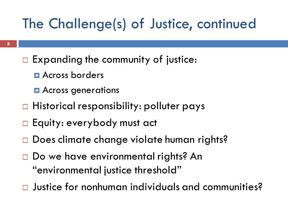 The Challenge(s) of Justice, continued  Expanding the community of justice:  Across borders  Across generations  Historical responsibility: polluter pays  Equity: everybody must act  Does climate change violate human rights.
