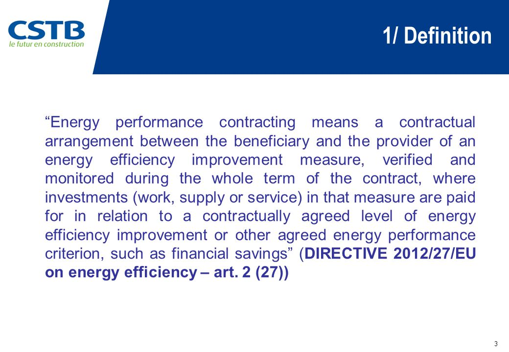 1/ Definition 3 Energy performance contracting means a contractual arrangement between the beneficiary and the provider of an energy efficiency improvement measure, verified and monitored during the whole term of the contract, where investments (work, supply or service) in that measure are paid for in relation to a contractually agreed level of energy efficiency improvement or other agreed energy performance criterion, such as financial savings (DIRECTIVE 2012/27/EU on energy efficiency – art.
