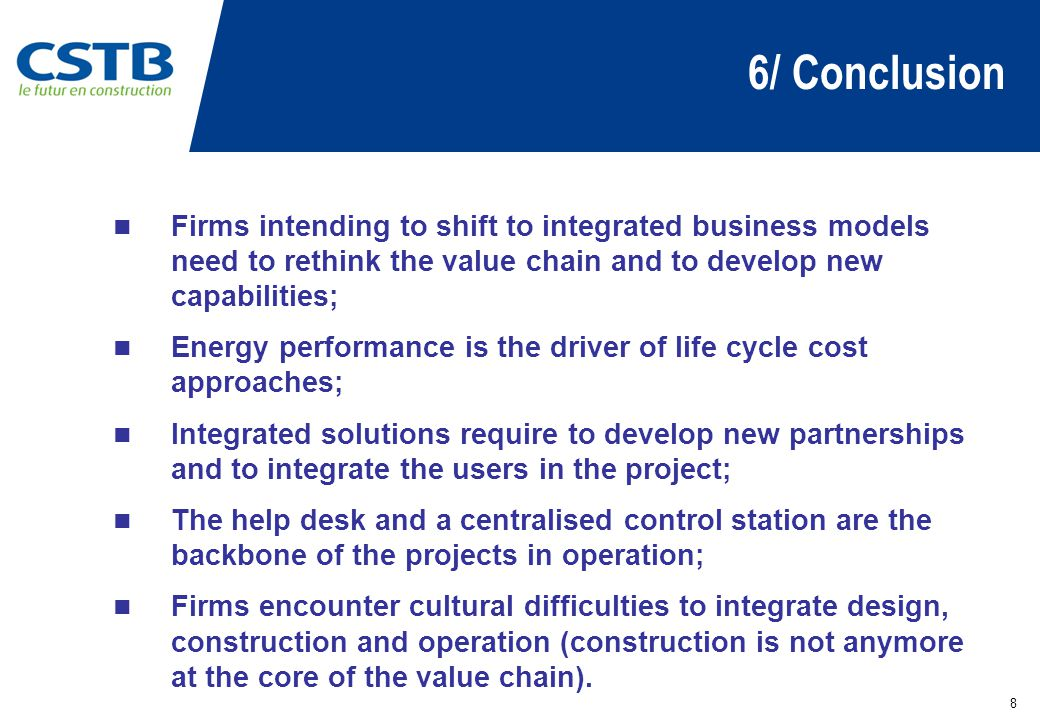 6/ Conclusion 8 Firms intending to shift to integrated business models need to rethink the value chain and to develop new capabilities; Energy performance is the driver of life cycle cost approaches; Integrated solutions require to develop new partnerships and to integrate the users in the project; The help desk and a centralised control station are the backbone of the projects in operation; Firms encounter cultural difficulties to integrate design, construction and operation (construction is not anymore at the core of the value chain).