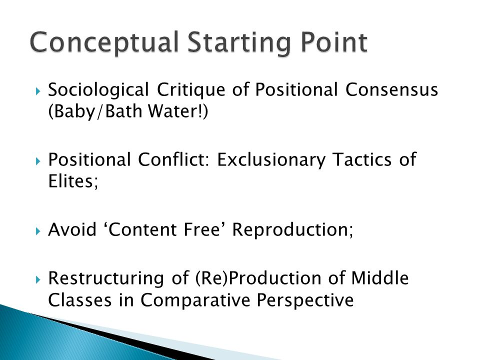  Sociological Critique of Positional Consensus (Baby/Bath Water!)  Positional Conflict: Exclusionary Tactics of Elites;  Avoid 'Content Free' Reproduction;  Restructuring of (Re)Production of Middle Classes in Comparative Perspective