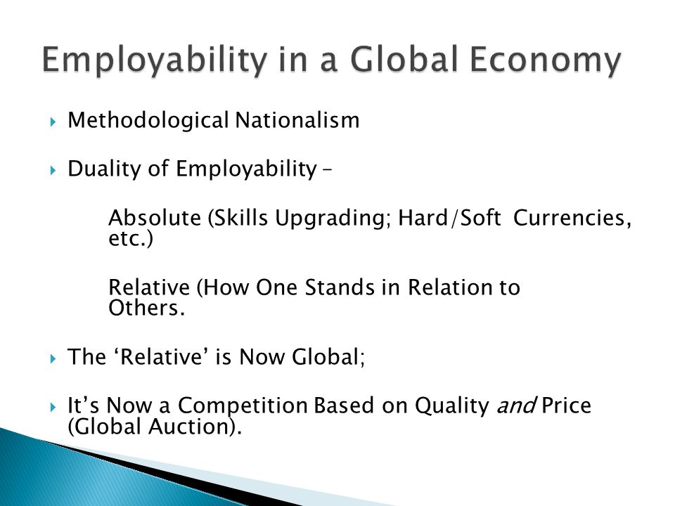  Methodological Nationalism  Duality of Employability – Absolute (Skills Upgrading; Hard/Soft Currencies, etc.) Relative (How One Stands in Relation to Others.