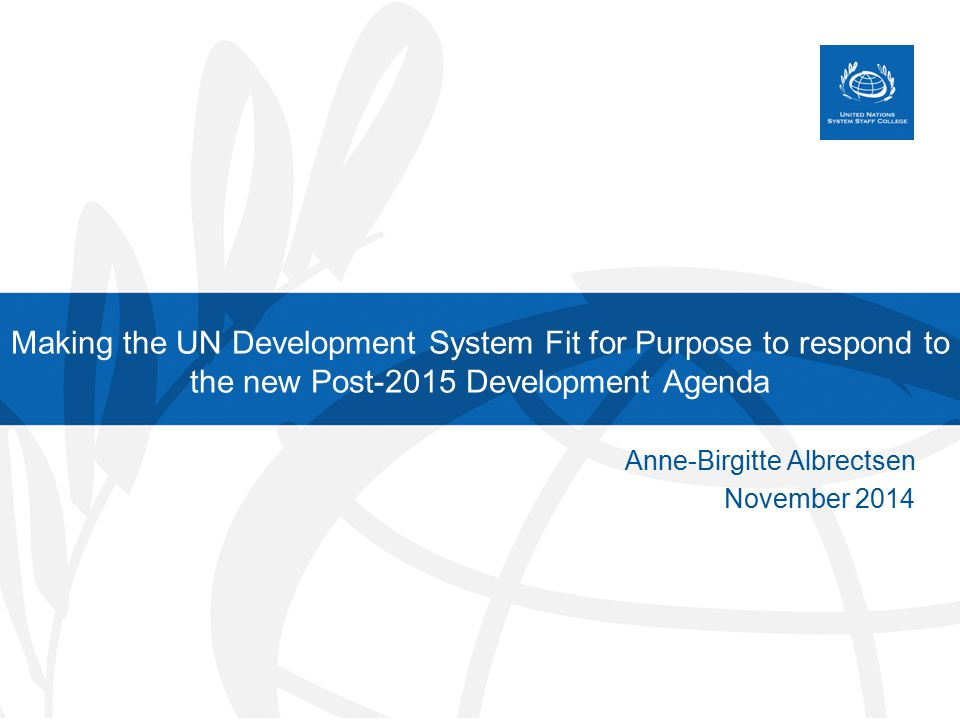 Making the UN Development System Fit for Purpose to respond to the new Post-2015 Development Agenda Anne-Birgitte Albrectsen November 2014