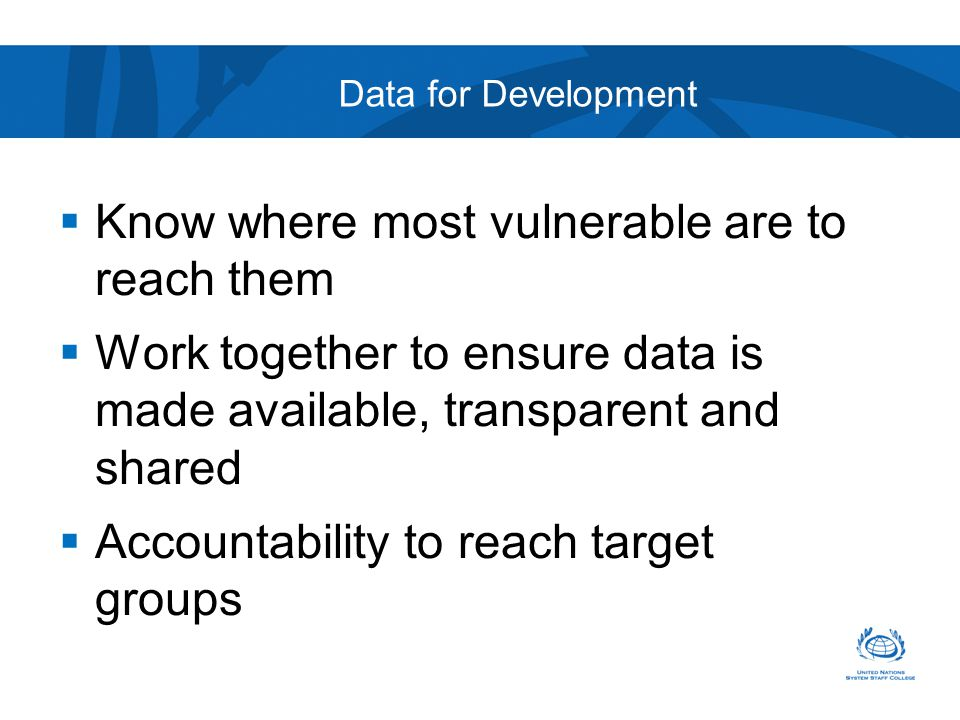 Data for Development  Know where most vulnerable are to reach them  Work together to ensure data is made available, transparent and shared  Accountability to reach target groups