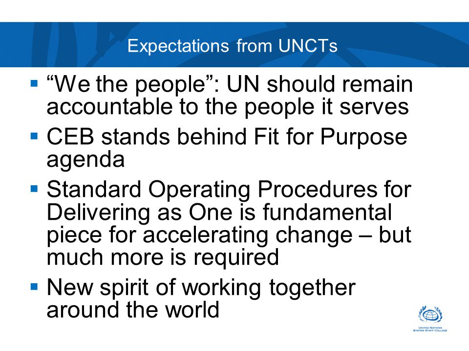  We the people : UN should remain accountable to the people it serves  CEB stands behind Fit for Purpose agenda  Standard Operating Procedures for Delivering as One is fundamental piece for accelerating change – but much more is required  New spirit of working together around the world Expectations from UNCTs