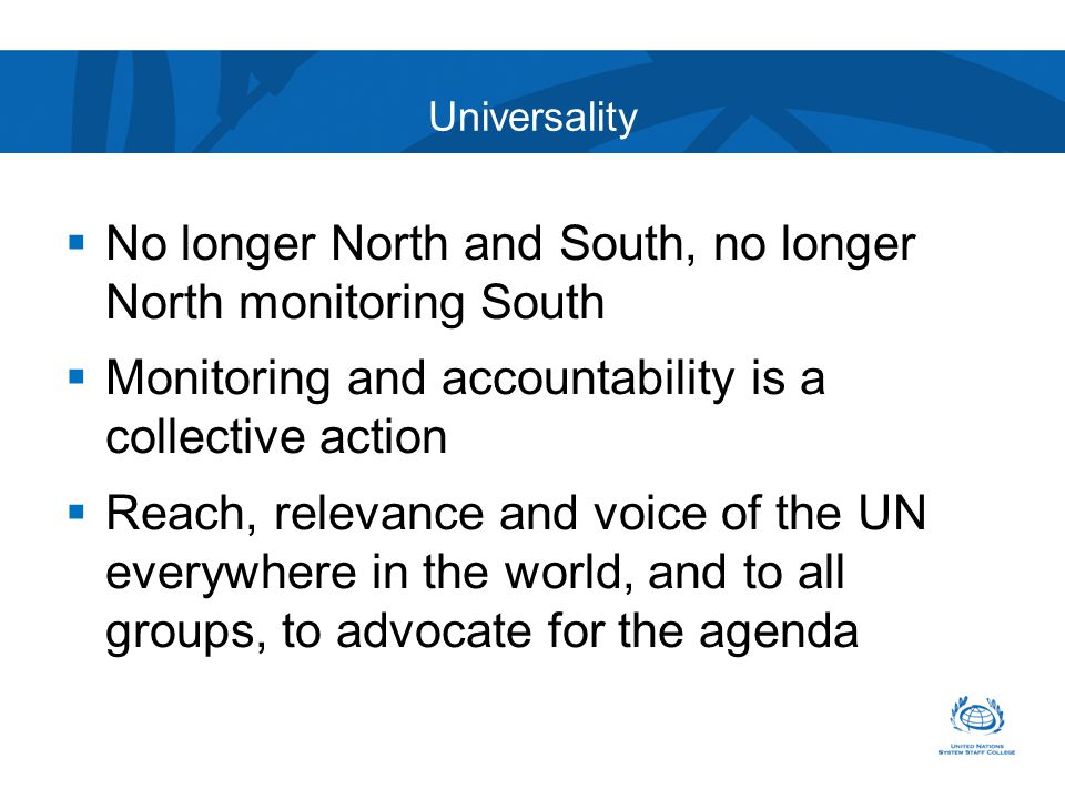 Universality  No longer North and South, no longer North monitoring South  Monitoring and accountability is a collective action  Reach, relevance and voice of the UN everywhere in the world, and to all groups, to advocate for the agenda