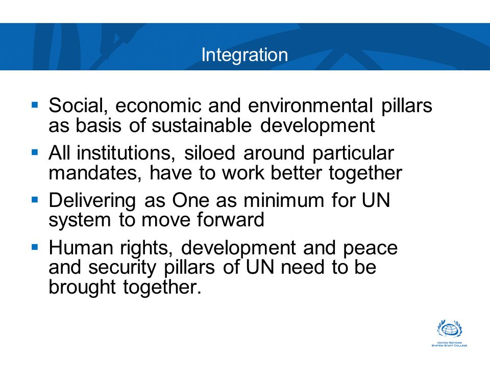  Social, economic and environmental pillars as basis of sustainable development  All institutions, siloed around particular mandates, have to work better together  Delivering as One as minimum for UN system to move forward  Human rights, development and peace and security pillars of UN need to be brought together.