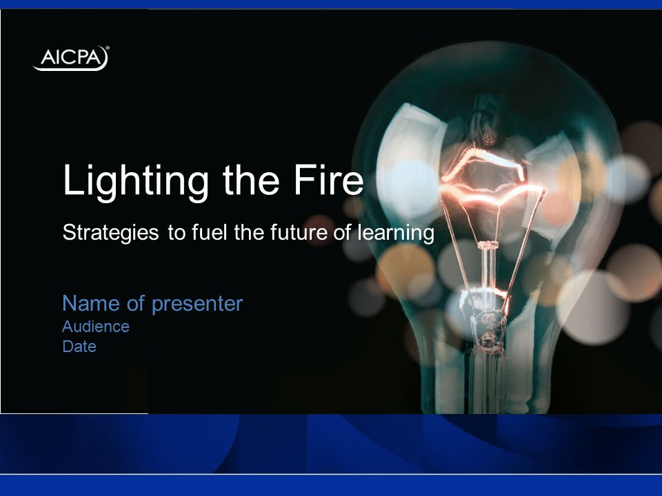 Lighting the Fire Strategies to fuel the future of learning Name of presenter Audience Date