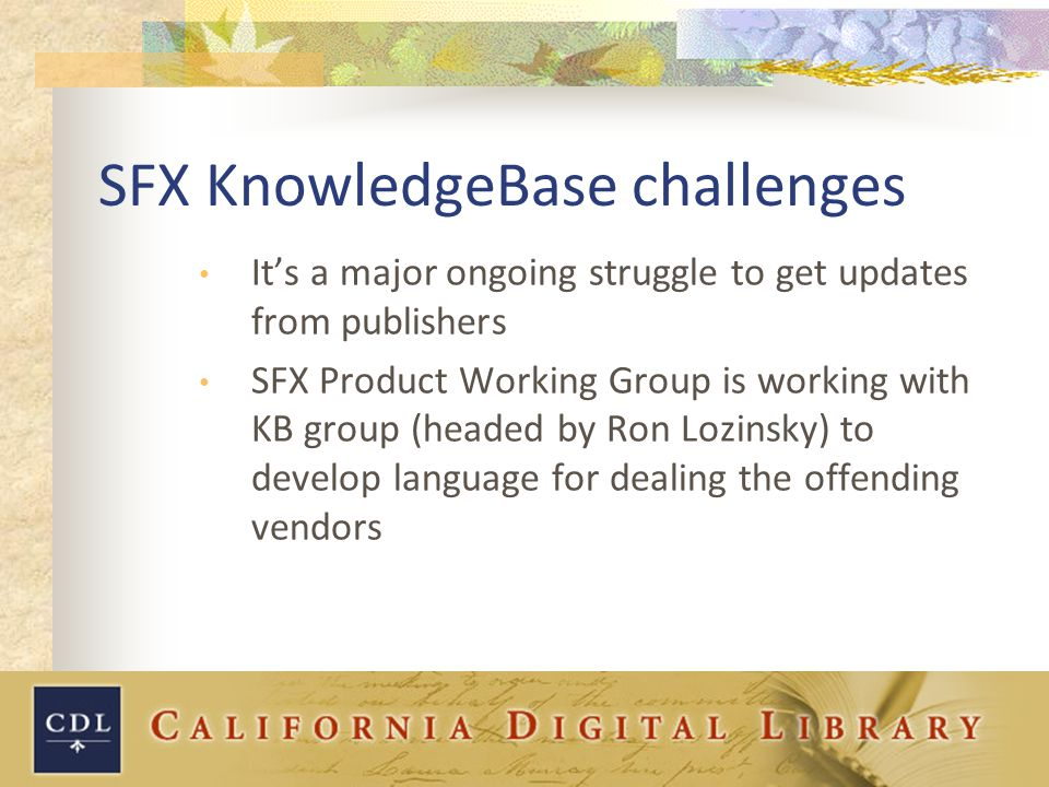 SFX KnowledgeBase challenges It's a major ongoing struggle to get updates from publishers SFX Product Working Group is working with KB group (headed by Ron Lozinsky) to develop language for dealing the offending vendors