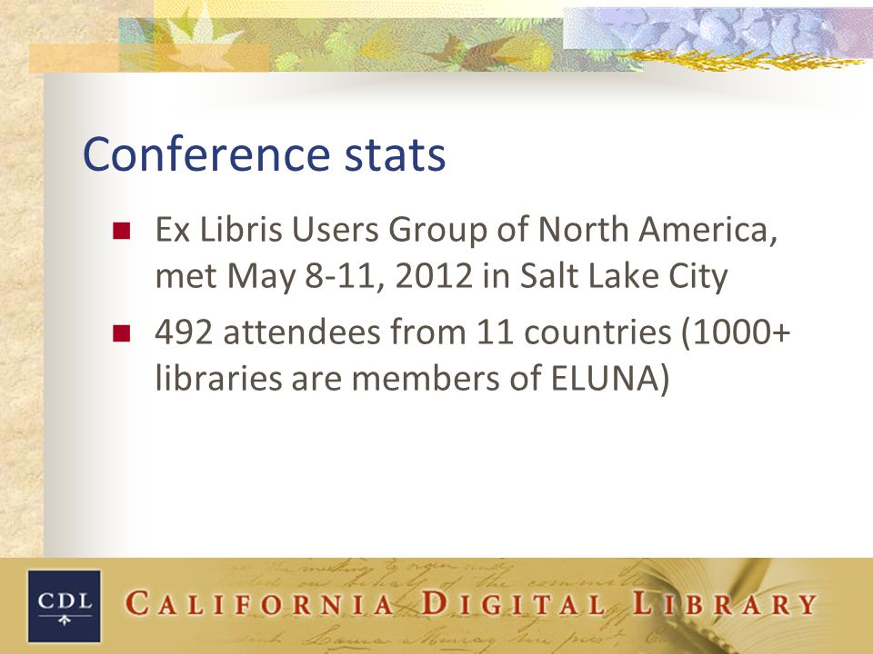 Conference stats Ex Libris Users Group of North America, met May 8-11, 2012 in Salt Lake City 492 attendees from 11 countries (1000+ libraries are members of ELUNA)