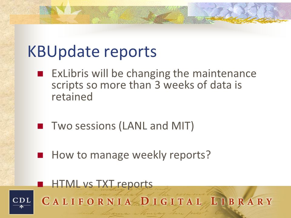 KBUpdate reports ExLibris will be changing the maintenance scripts so more than 3 weeks of data is retained Two sessions (LANL and MIT) How to manage weekly reports.