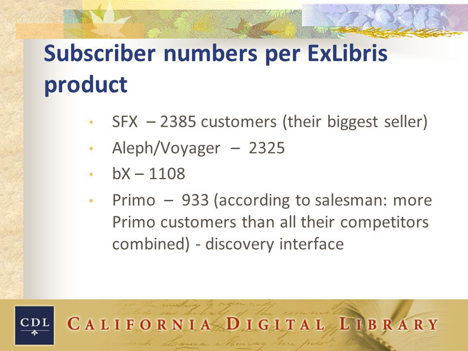 Subscriber numbers per ExLibris product SFX – 2385 customers (their biggest seller) Aleph/Voyager – 2325 bX – 1108 Primo – 933 (according to salesman: more Primo customers than all their competitors combined) - discovery interface