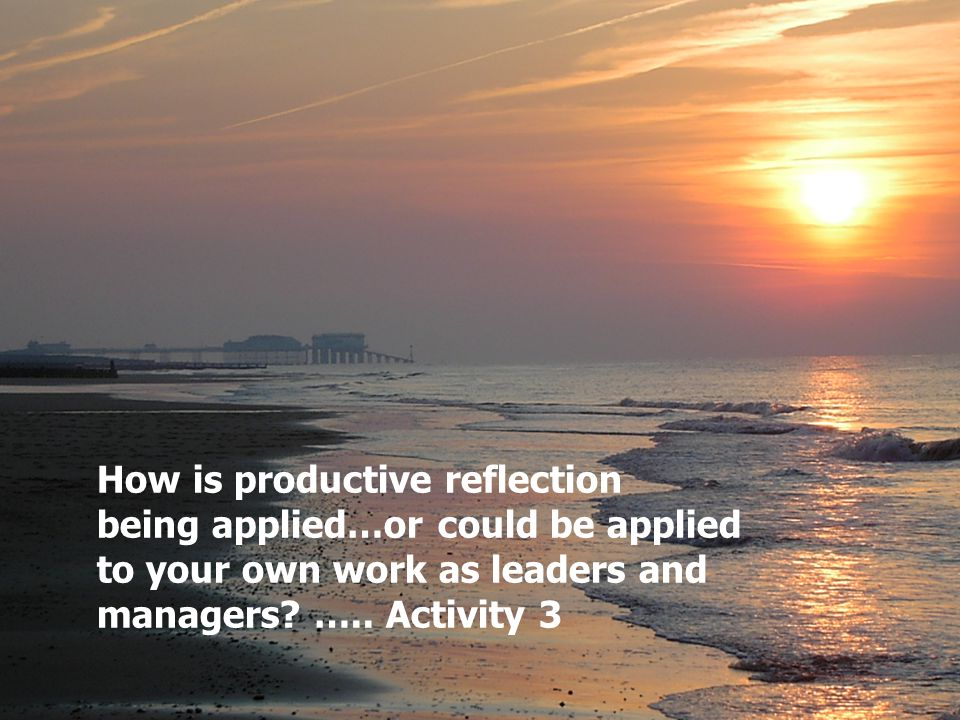 18 How is productive reflection being applied…or could be applied to your own work as leaders and managers.