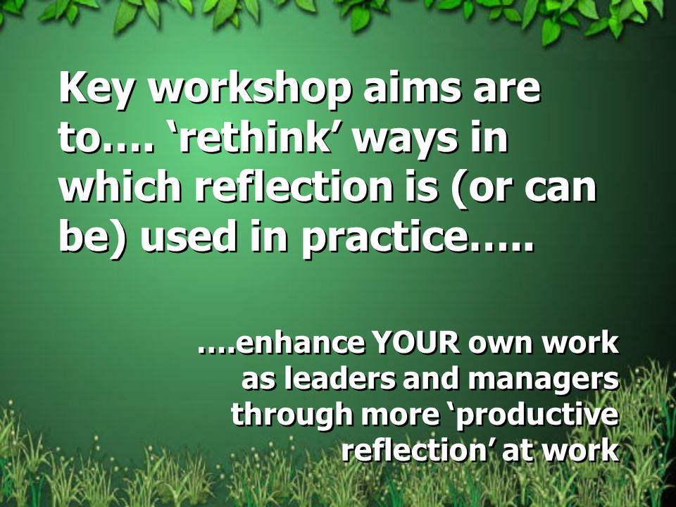 Key workshop aims are to…. 'rethink' ways in which reflection is (or can be) used in practice…..