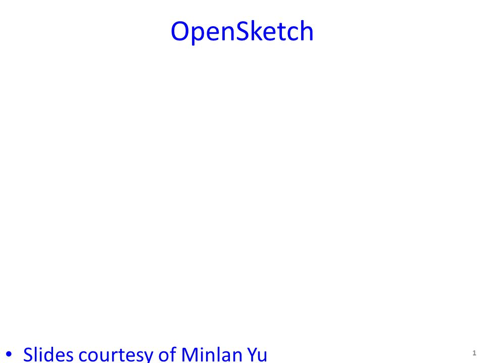 OpenSketch Slides courtesy of Minlan Yu 1