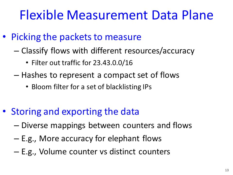Flexible Measurement Data Plane Picking the packets to measure – Classify flows with different resources/accuracy Filter out traffic for 23.43.0.0/16 – Hashes to represent a compact set of flows Bloom filter for a set of blacklisting IPs Storing and exporting the data – Diverse mappings between counters and flows – E.g., More accuracy for elephant flows – E.g., Volume counter vs distinct counters 13
