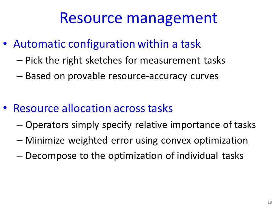 Resource management Automatic configuration within a task – Pick the right sketches for measurement tasks – Based on provable resource-accuracy curves Resource allocation across tasks – Operators simply specify relative importance of tasks – Minimize weighted error using convex optimization – Decompose to the optimization of individual tasks 19
