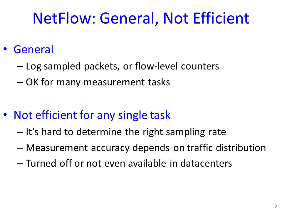 NetFlow: General, Not Efficient General – Log sampled packets, or flow-level counters – OK for many measurement tasks Not efficient for any single task – It's hard to determine the right sampling rate – Measurement accuracy depends on traffic distribution – Turned off or not even available in datacenters 9