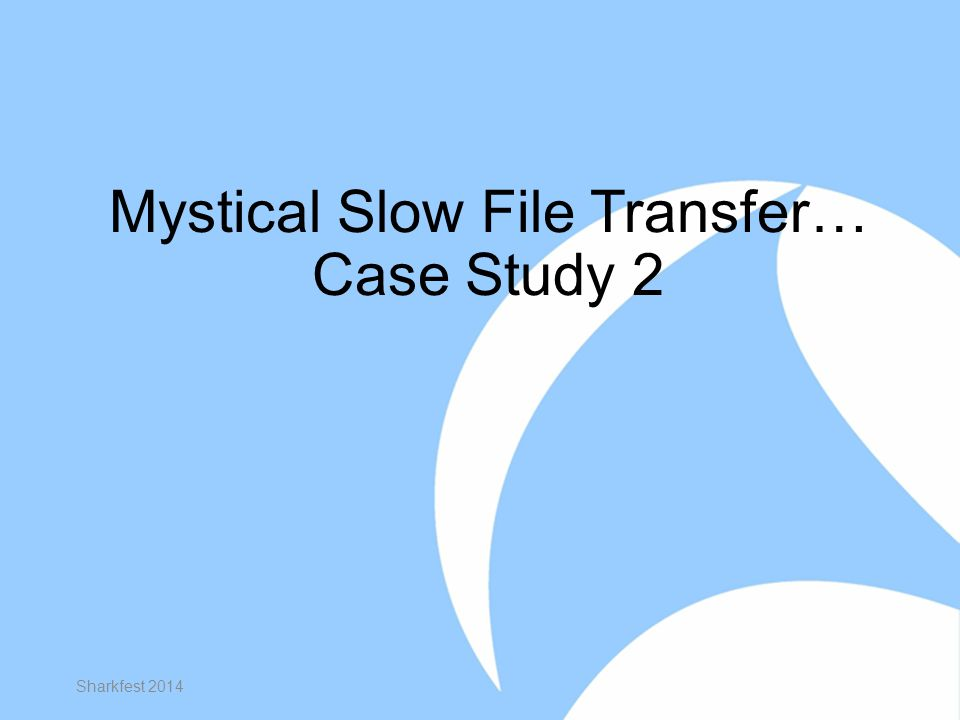 Mystical Slow File Transfer… Case Study 2 Sharkfest 2014