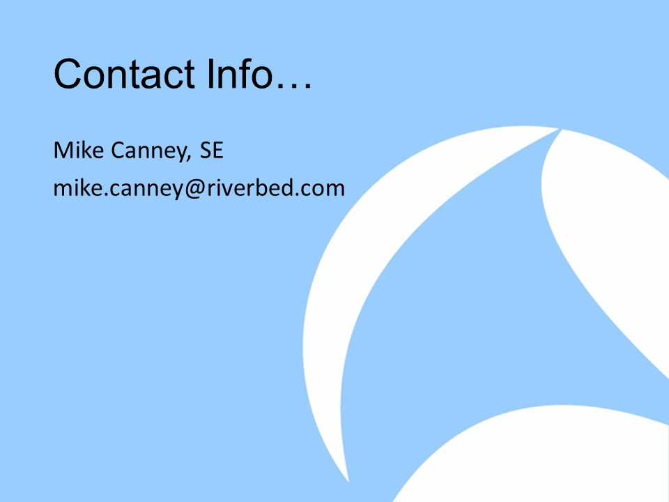 Contact Info… Mike Canney, SE mike.canney@riverbed.com