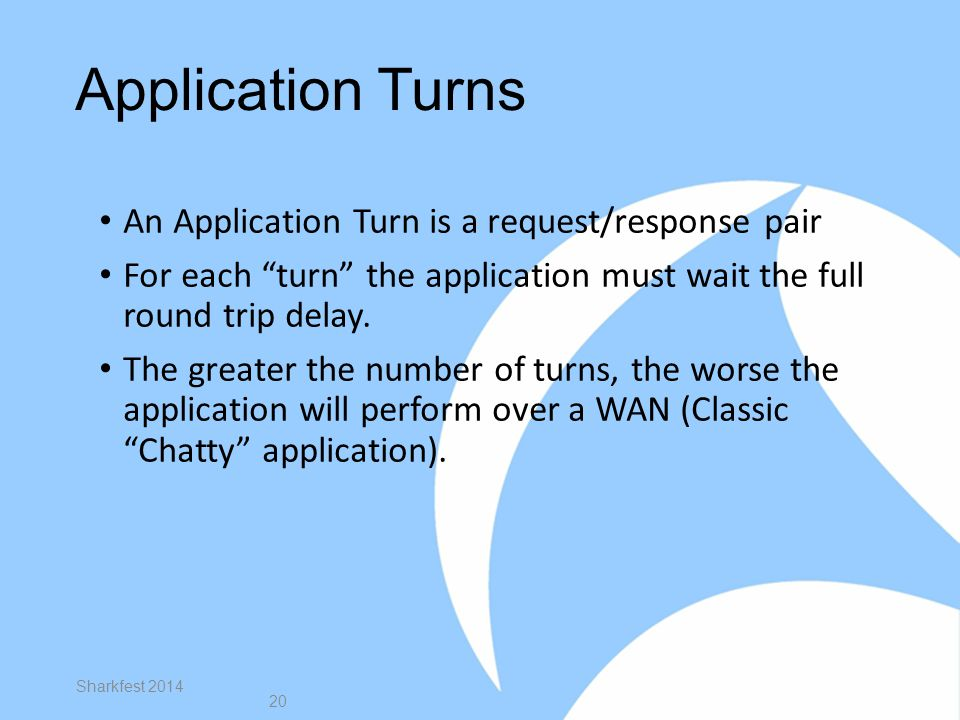 Application Turns An Application Turn is a request/response pair For each turn the application must wait the full round trip delay.
