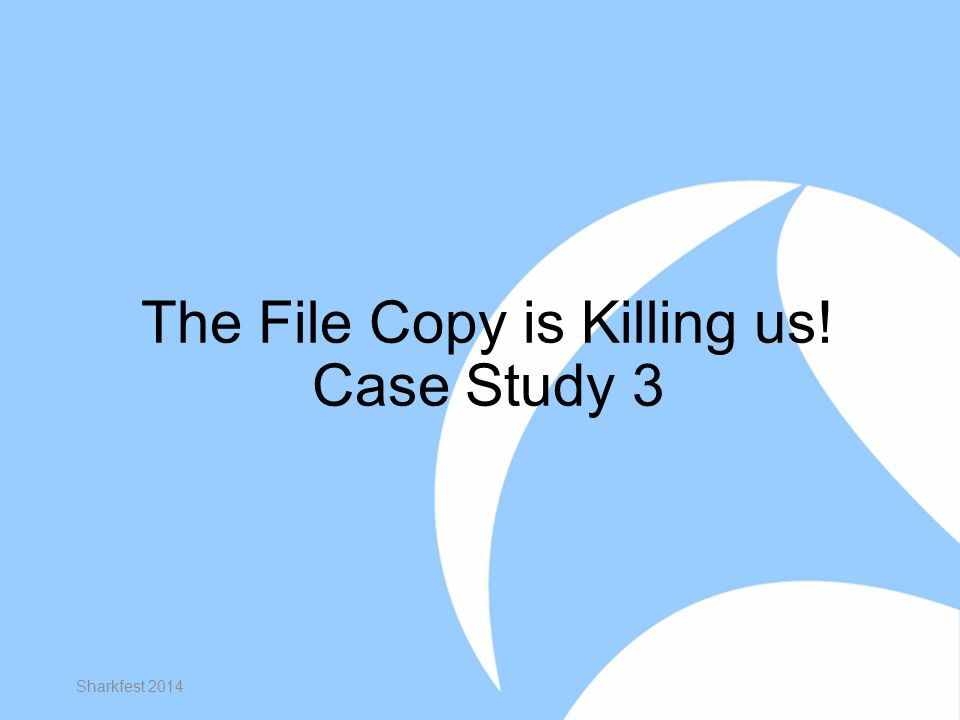 The File Copy is Killing us! Case Study 3 Sharkfest 2014