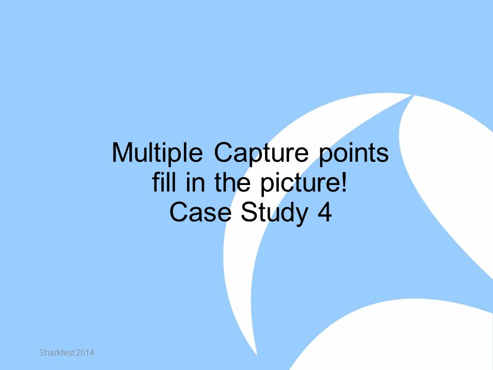 Multiple Capture points fill in the picture! Case Study 4 Sharkfest 2014