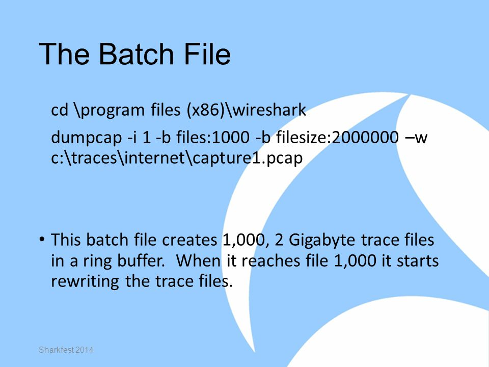 The Batch File cd \program files (x86)\wireshark dumpcap -i 1 -b files:1000 -b filesize:2000000 –w c:\traces\internet\capture1.pcap This batch file creates 1,000, 2 Gigabyte trace files in a ring buffer.