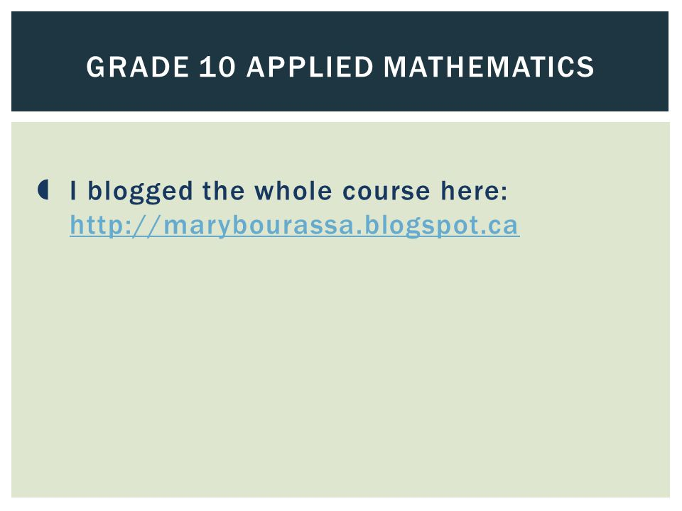  I blogged the whole course here: http://marybourassa.blogspot.ca http://marybourassa.blogspot.ca GRADE 10 APPLIED MATHEMATICS
