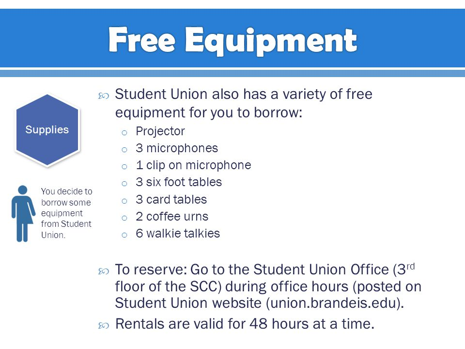  Student Union also has a variety of free equipment for you to borrow: o Projector o 3 microphones o 1 clip on microphone o 3 six foot tables o 3 card tables o 2 coffee urns o 6 walkie talkies  To reserve: Go to the Student Union Office (3 rd floor of the SCC) during office hours (posted on Student Union website (union.brandeis.edu).