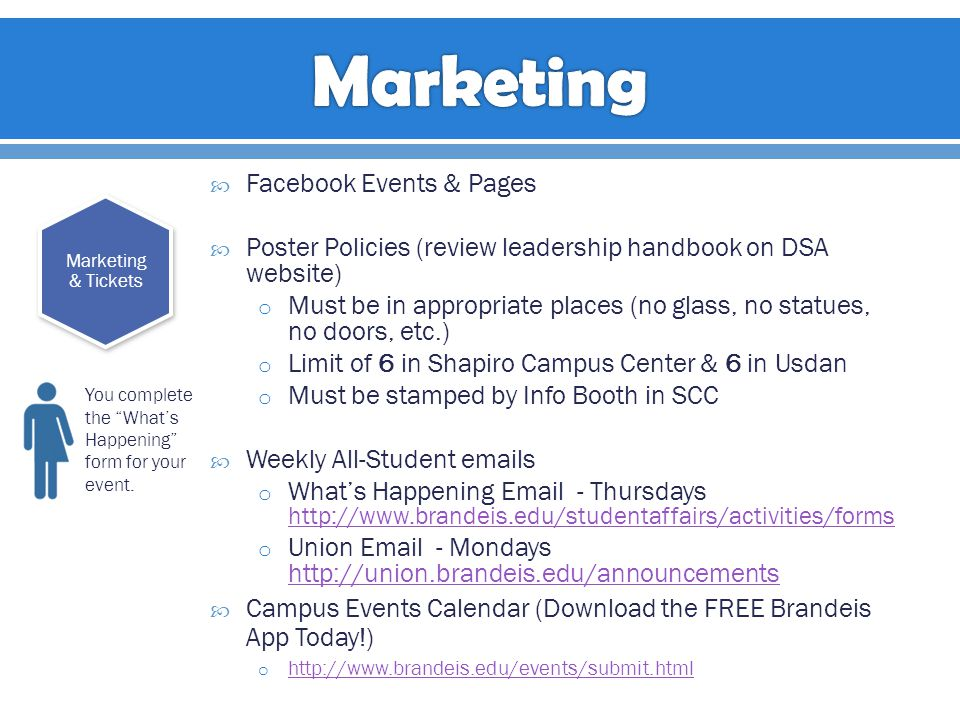  Facebook Events & Pages  Poster Policies (review leadership handbook on DSA website) o Must be in appropriate places (no glass, no statues, no doors, etc.) o Limit of 6 in Shapiro Campus Center & 6 in Usdan o Must be stamped by Info Booth in SCC  Weekly All-Student emails o What's Happening Email - Thursdays http://www.brandeis.edu/studentaffairs/activities/forms http://www.brandeis.edu/studentaffairs/activities/forms o Union Email - Mondays http://union.brandeis.edu/announcements http://union.brandeis.edu/announcements  Campus Events Calendar (Download the FREE Brandeis App Today!) o http://www.brandeis.edu/events/submit.html http://www.brandeis.edu/events/submit.html Marketing & Tickets You complete the What's Happening form for your event.