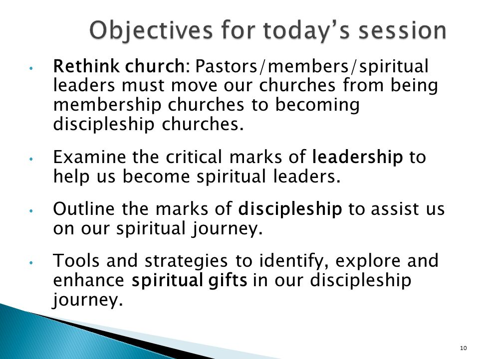 10 Objectives for today's session Rethink church: Pastors/members/spiritual leaders must move our churches from being membership churches to becoming discipleship churches.