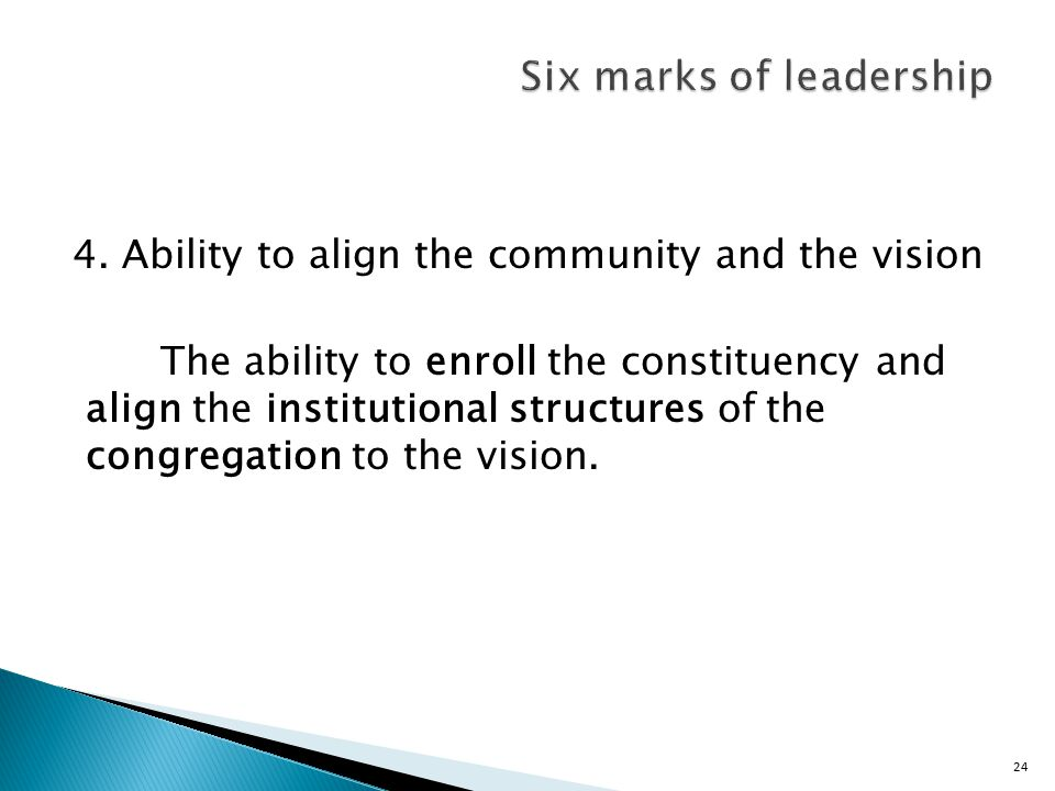 24 4. Ability to align the community and the vision The ability to enroll the constituency and align the institutional structures of the congregation