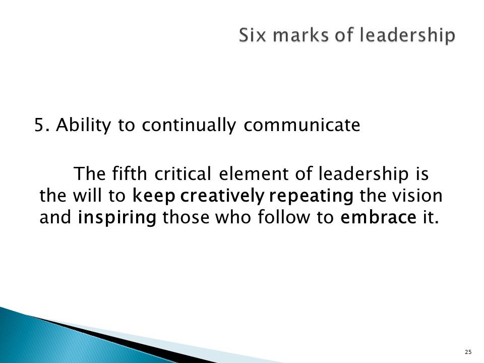 25 5. Ability to continually communicate The fifth critical element of leadership is the will to keep creatively repeating the vision and inspiring th