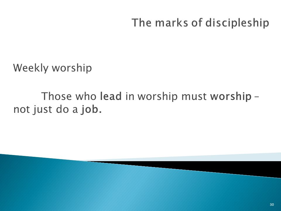 Weekly worship Those who lead in worship must worship – not just do a job.