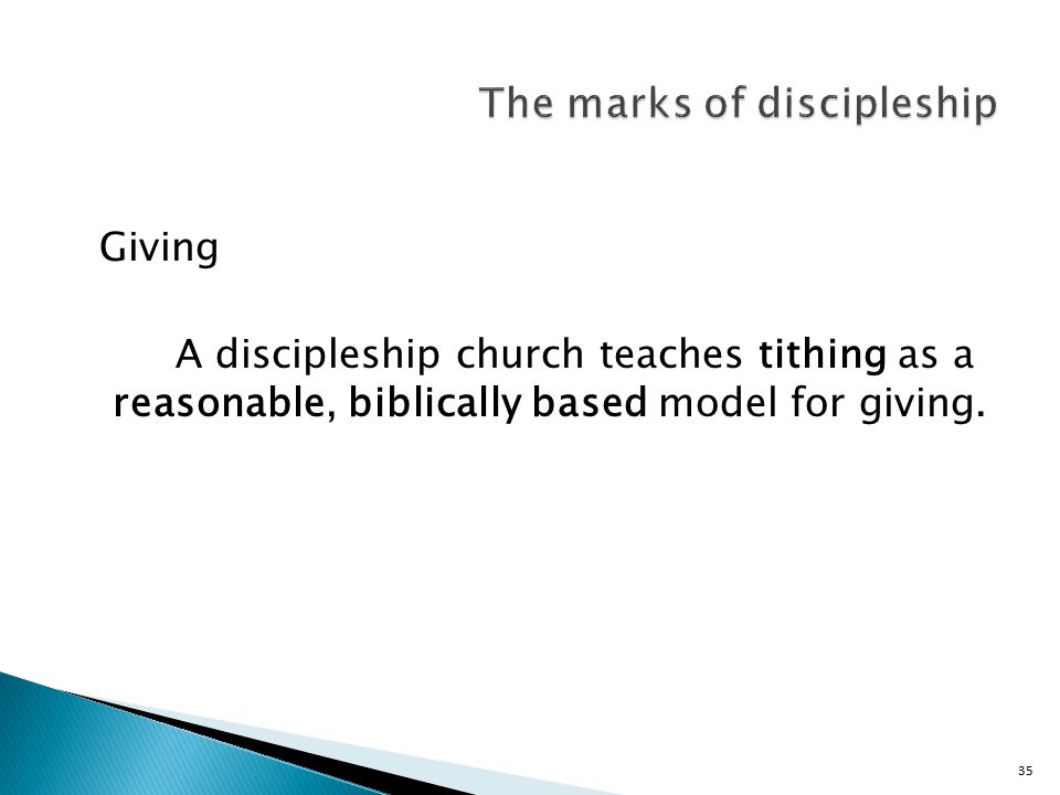 35 Giving A discipleship church teaches tithing as a reasonable, biblically based model for giving.