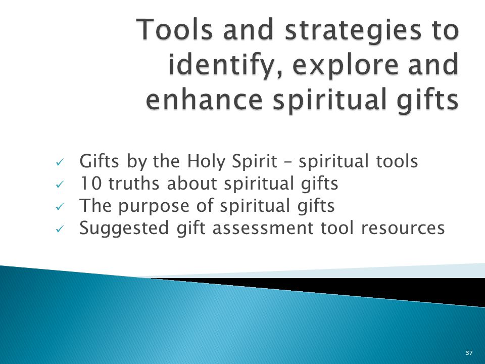 Gifts by the Holy Spirit – spiritual tools 10 truths about spiritual gifts The purpose of spiritual gifts Suggested gift assessment tool resources 37
