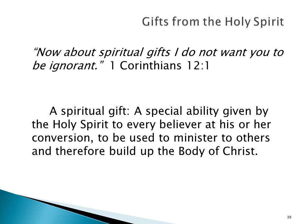 39 Now about spiritual gifts I do not want you to be ignorant. 1 Corinthians 12:1 A spiritual gift: A special ability given by the Holy Spirit to every believer at his or her conversion, to be used to minister to others and therefore build up the Body of Christ.