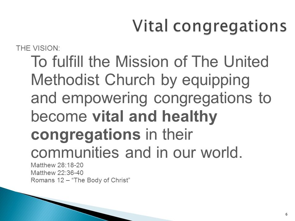 6 THE VISION: To fulfill the Mission of The United Methodist Church by equipping and empowering congregations to become vital and healthy congregations in their communities and in our world.