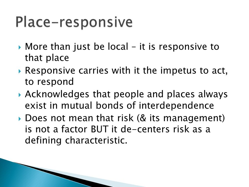  More than just be local – it is responsive to that place  Responsive carries with it the impetus to act, to respond  Acknowledges that people and places always exist in mutual bonds of interdependence  Does not mean that risk (& its management) is not a factor BUT it de-centers risk as a defining characteristic.