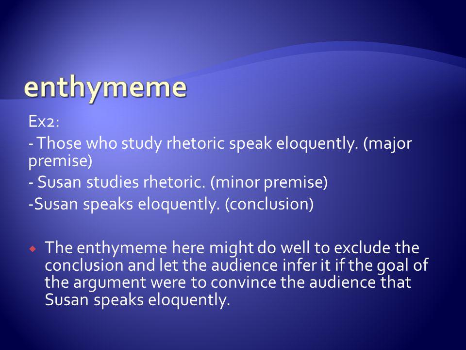 Ex2: - Those who study rhetoric speak eloquently. (major premise) - Susan studies rhetoric. (minor premise) -Susan speaks eloquently. (conclusion)  T