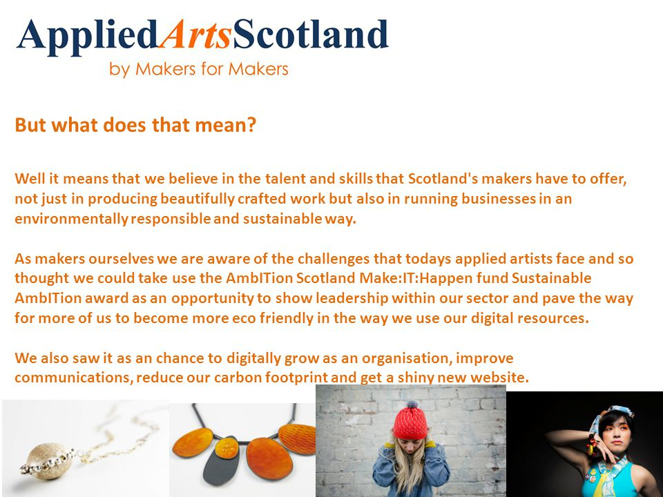 But what does that mean? Well it means that we believe in the talent and skills that Scotland's makers have to offer, not just in producing beautifull