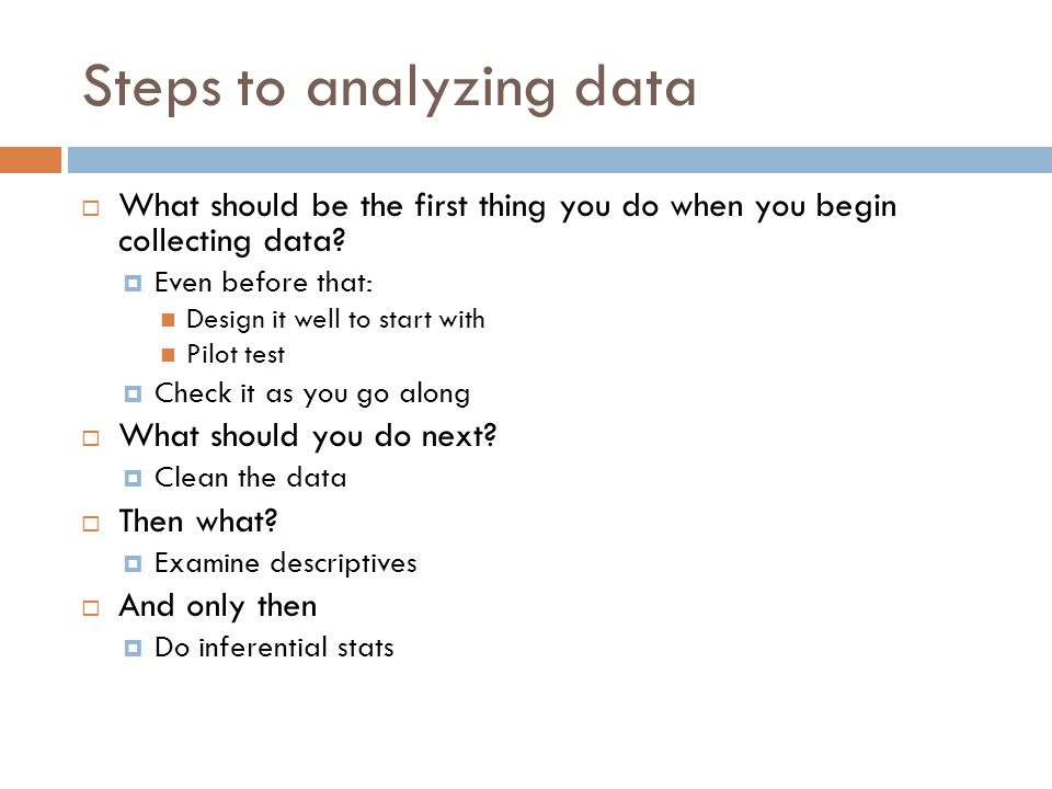 Steps to analyzing data  What should be the first thing you do when you begin collecting data.