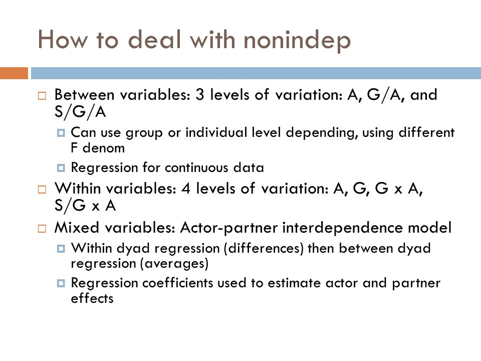 How to deal with nonindep  Between variables: 3 levels of variation: A, G/A, and S/G/A  Can use group or individual level depending, using different F denom  Regression for continuous data  Within variables: 4 levels of variation: A, G, G x A, S/G x A  Mixed variables: Actor-partner interdependence model  Within dyad regression (differences) then between dyad regression (averages)  Regression coefficients used to estimate actor and partner effects
