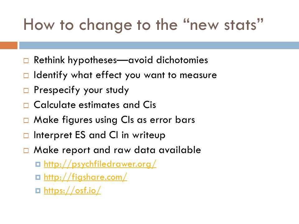 How to change to the new stats  Rethink hypotheses—avoid dichotomies  Identify what effect you want to measure  Prespecify your study  Calculate estimates and Cis  Make figures using CIs as error bars  Interpret ES and CI in writeup  Make report and raw data available  http://psychfiledrawer.org/ http://psychfiledrawer.org/  http://figshare.com/ http://figshare.com/  https://osf.io/ https://osf.io/