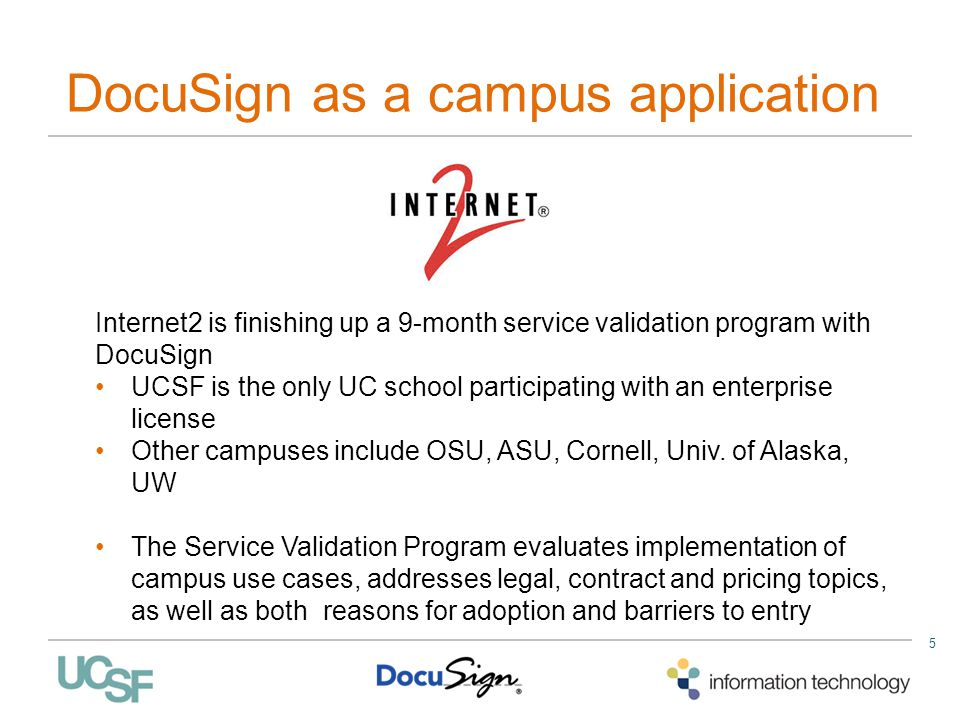 5 DocuSign as a campus application Internet2 is finishing up a 9-month service validation program with DocuSign UCSF is the only UC school participati
