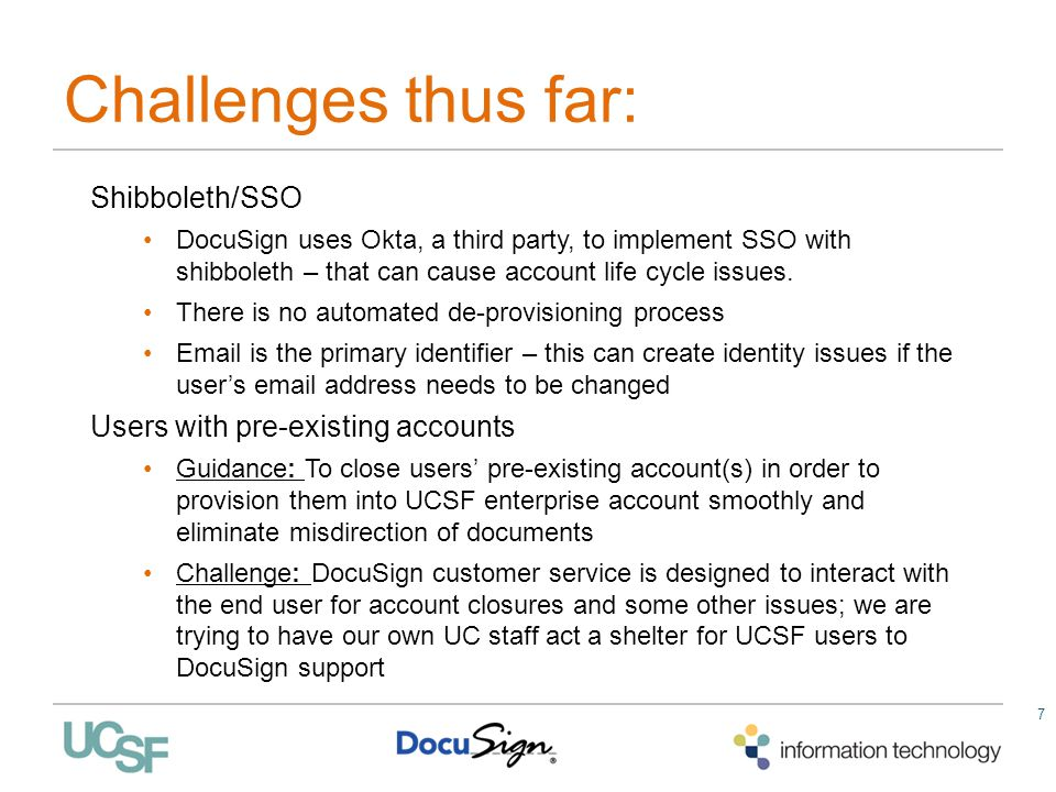 7 Challenges thus far: Shibboleth/SSO DocuSign uses Okta, a third party, to implement SSO with shibboleth – that can cause account life cycle issues.