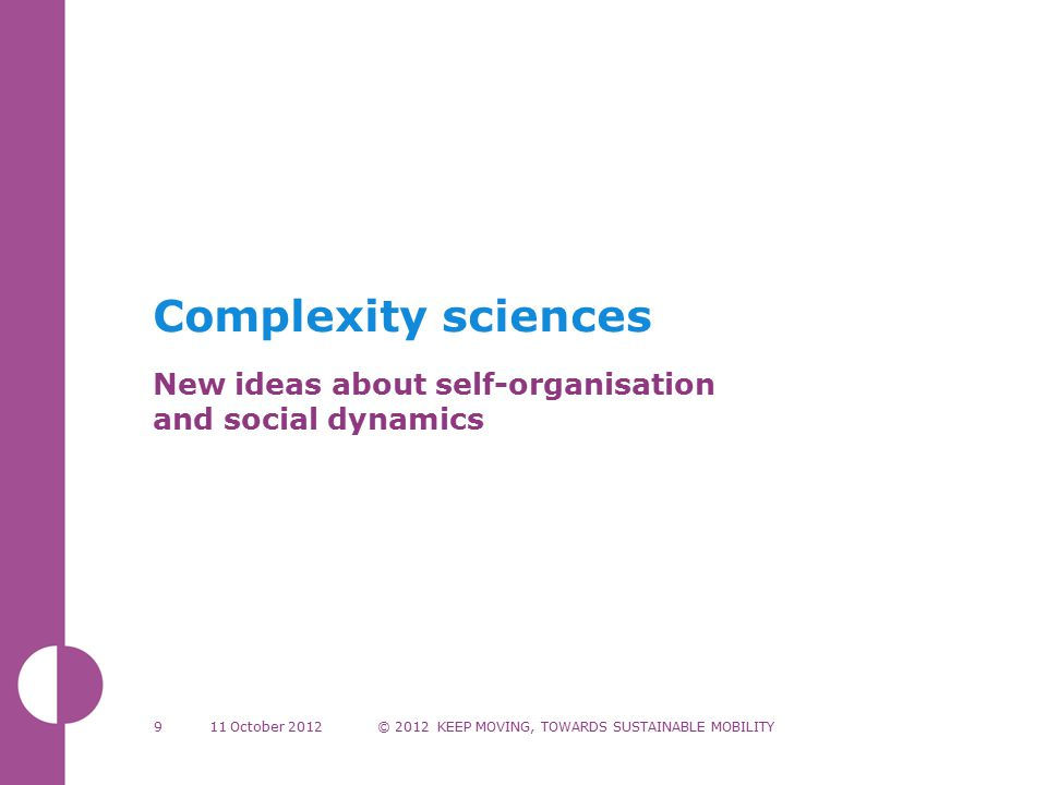 Complexity sciences New ideas about self-organisation and social dynamics 11 October 2012© 2012 KEEP MOVING, TOWARDS SUSTAINABLE MOBILITY9