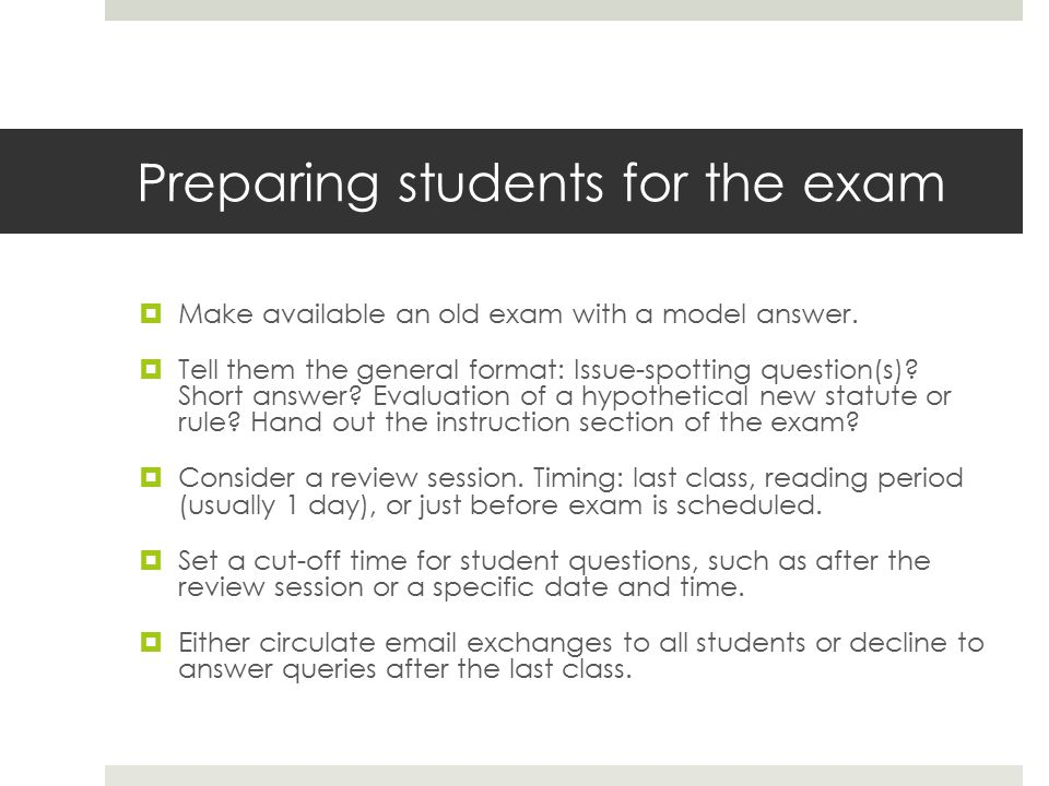 Preparing students for the exam  Make available an old exam with a model answer.